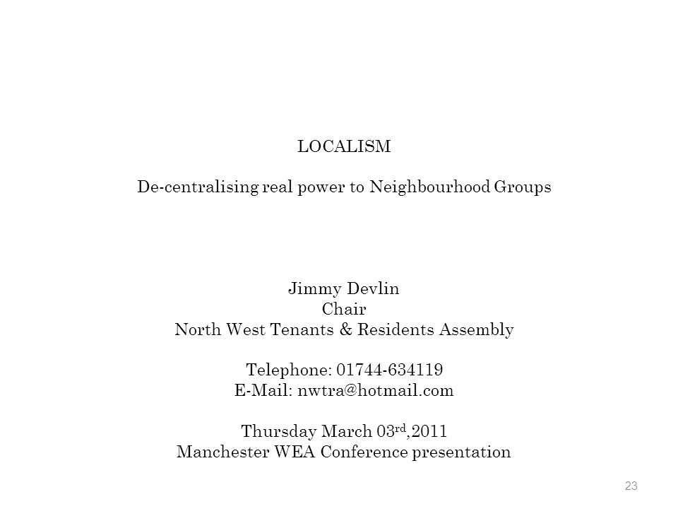 23 LOCALISM De-centralising real power to Neighbourhood Groups Jimmy Devlin Chair North West Tenants & Residents Assembly Telephone: 01744-634119 E-Mail: nwtra@hotmail.com Thursday March 03 rd,2011 Manchester WEA Conference presentation