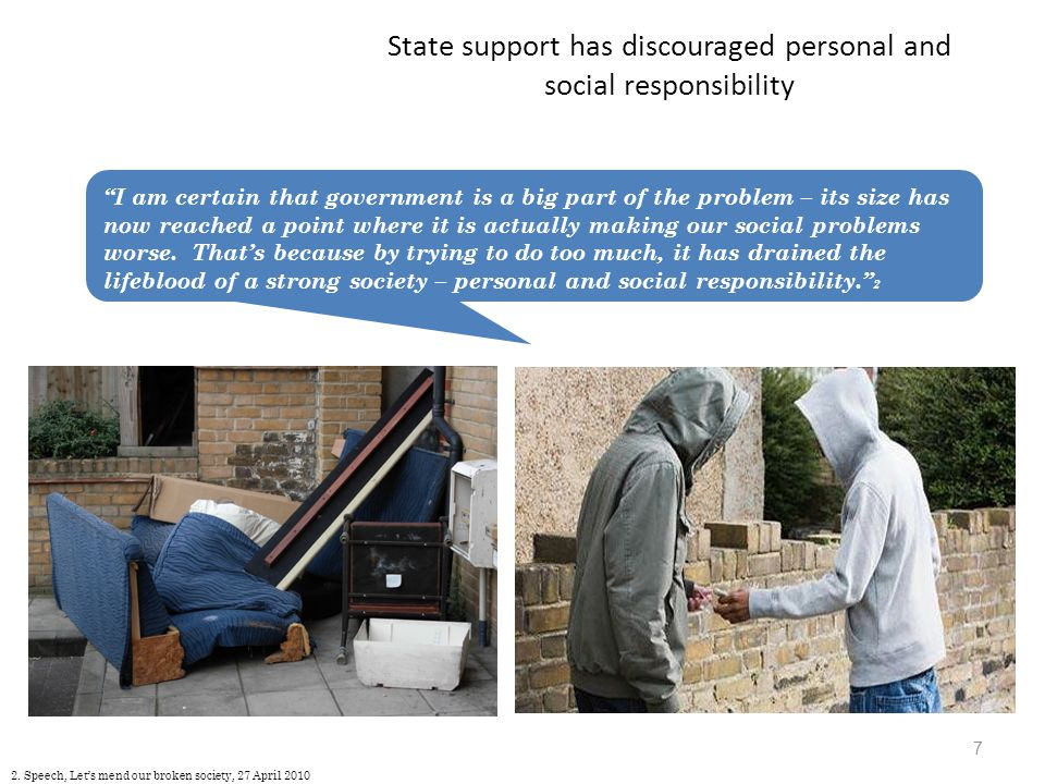 State support has discouraged personal and social responsibility 7 I am certain that government is a big part of the problem – its size has now reached a point where it is actually making our social problems worse.