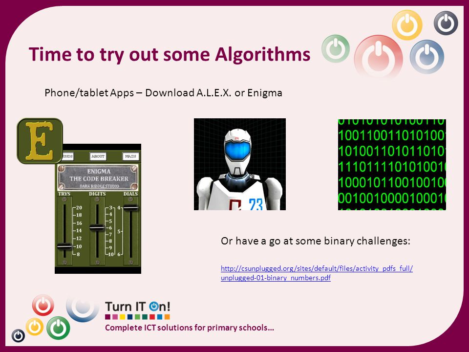 Complete ICT solutions for primary schools… Key Stage 1 Algorithms, coding & programming What you're already covering 1.understand what algorithms are, how they are implemented as programs on digital devices, and that programs execute by following precise and unambiguous instructions 2.create and debug simple programs 3.use logical reasoning to predict the behaviour of simple programs 4.use technology purposefully to create, organise, store, manipulate and retrieve digital content.