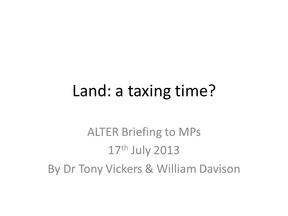 Land: a taxing time ALTER Briefing to MPs 17 th July 2013 By Dr Tony Vickers & William Davison