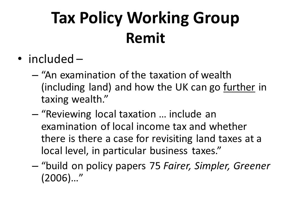 Tax Policy Working Group Remit included – – An examination of the taxation of wealth (including land) and how the UK can go further in taxing wealth. – Reviewing local taxation … include an examination of local income tax and whether there is there a case for revisiting land taxes at a local level, in particular business taxes. – build on policy papers 75 Fairer, Simpler, Greener (2006)…