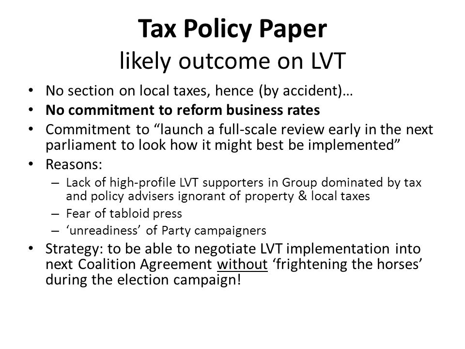 Tax Policy Paper likely outcome on LVT No section on local taxes, hence (by accident)… No commitment to reform business rates Commitment to launch a full-scale review early in the next parliament to look how it might best be implemented Reasons: – Lack of high-profile LVT supporters in Group dominated by tax and policy advisers ignorant of property & local taxes – Fear of tabloid press – 'unreadiness' of Party campaigners Strategy: to be able to negotiate LVT implementation into next Coalition Agreement without 'frightening the horses' during the election campaign!