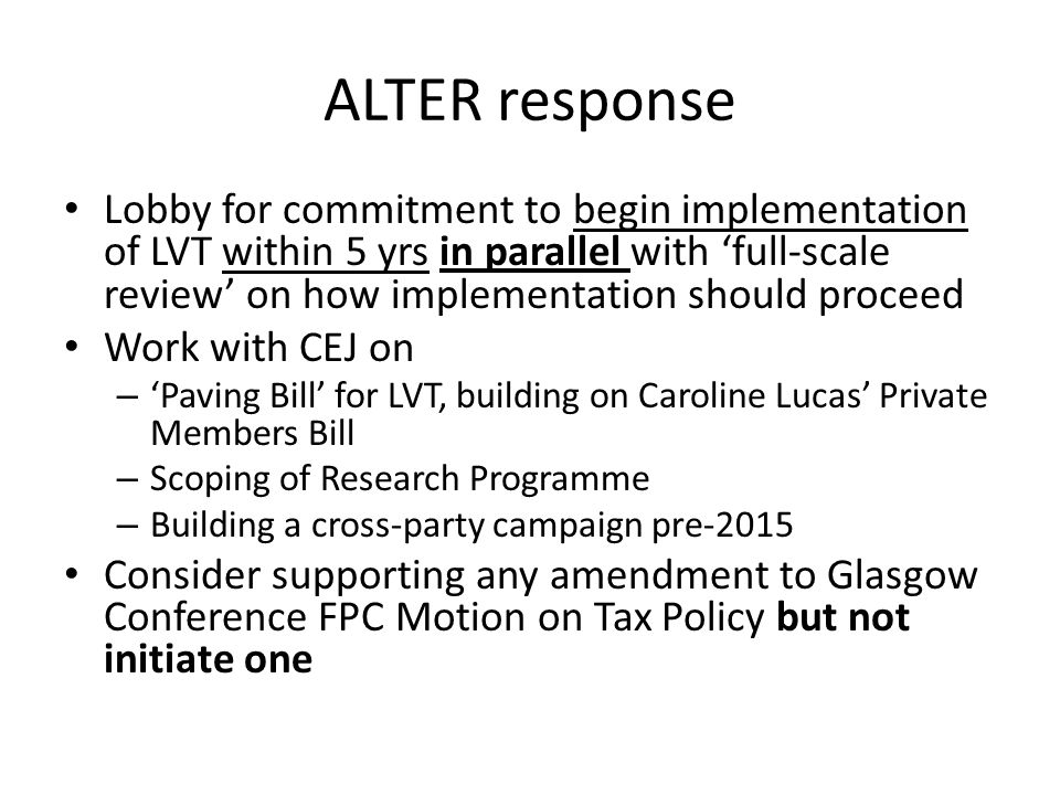 ALTER response Lobby for commitment to begin implementation of LVT within 5 yrs in parallel with 'full-scale review' on how implementation should proceed Work with CEJ on – 'Paving Bill' for LVT, building on Caroline Lucas' Private Members Bill – Scoping of Research Programme – Building a cross-party campaign pre-2015 Consider supporting any amendment to Glasgow Conference FPC Motion on Tax Policy but not initiate one