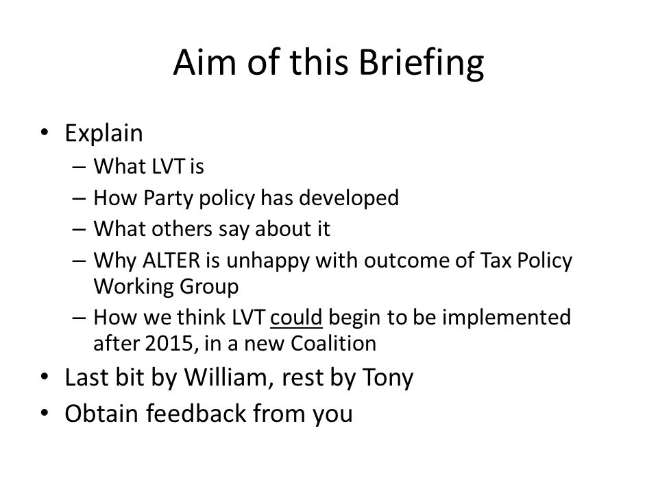 Aim of this Briefing Explain – What LVT is – How Party policy has developed – What others say about it – Why ALTER is unhappy with outcome of Tax Policy Working Group – How we think LVT could begin to be implemented after 2015, in a new Coalition Last bit by William, rest by Tony Obtain feedback from you