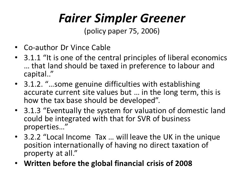Fairer Simpler Greener (policy paper 75, 2006) Co-author Dr Vince Cable 3.1.1 It is one of the central principles of liberal economics … that land should be taxed in preference to labour and capital.. 3.1.2.