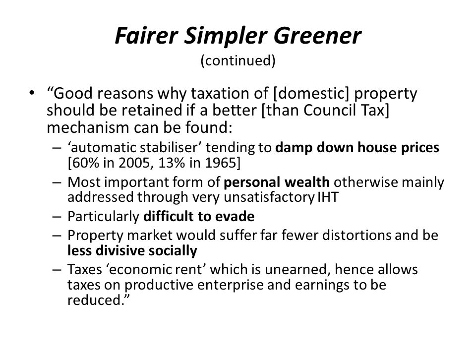 Fairer Simpler Greener (continued) Good reasons why taxation of [domestic] property should be retained if a better [than Council Tax] mechanism can be found: – 'automatic stabiliser' tending to damp down house prices [60% in 2005, 13% in 1965] – Most important form of personal wealth otherwise mainly addressed through very unsatisfactory IHT – Particularly difficult to evade – Property market would suffer far fewer distortions and be less divisive socially – Taxes 'economic rent' which is unearned, hence allows taxes on productive enterprise and earnings to be reduced.