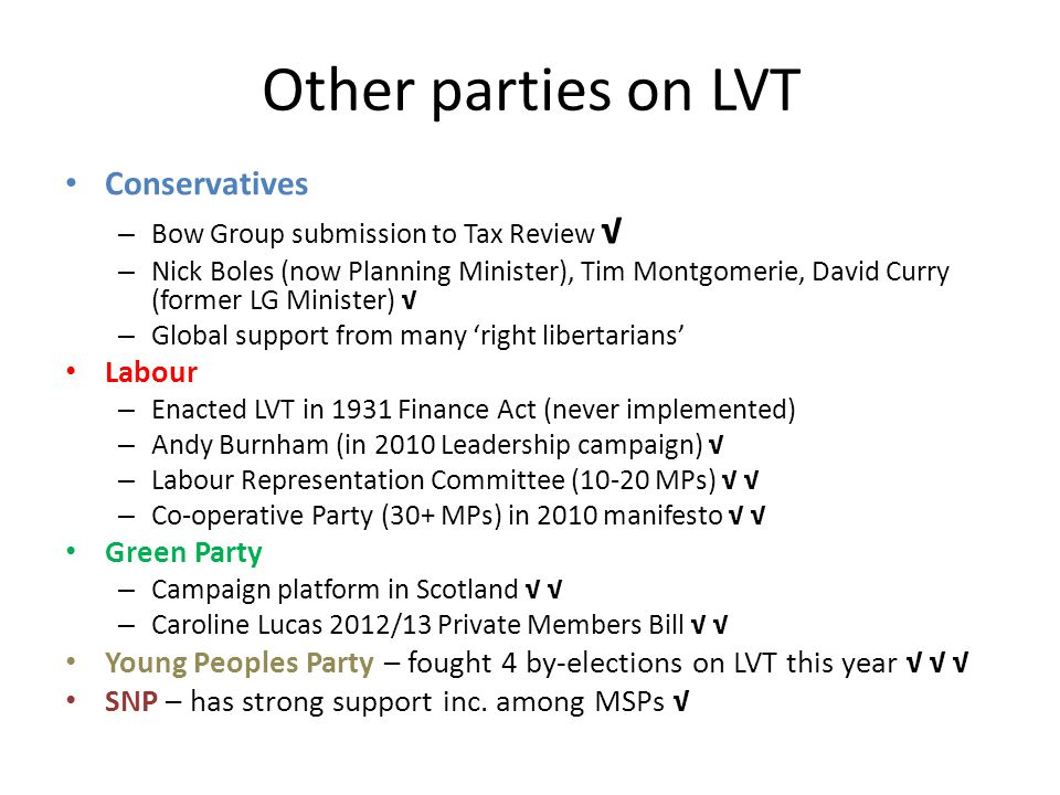 Other parties on LVT Conservatives – Bow Group submission to Tax Review √ – Nick Boles (now Planning Minister), Tim Montgomerie, David Curry (former LG Minister) √ – Global support from many 'right libertarians' Labour – Enacted LVT in 1931 Finance Act (never implemented) – Andy Burnham (in 2010 Leadership campaign) √ – Labour Representation Committee (10-20 MPs) √ √ – Co-operative Party (30+ MPs) in 2010 manifesto √ √ Green Party – Campaign platform in Scotland √ √ – Caroline Lucas 2012/13 Private Members Bill √ √ Young Peoples Party – fought 4 by-elections on LVT this year √ √ √ SNP – has strong support inc.