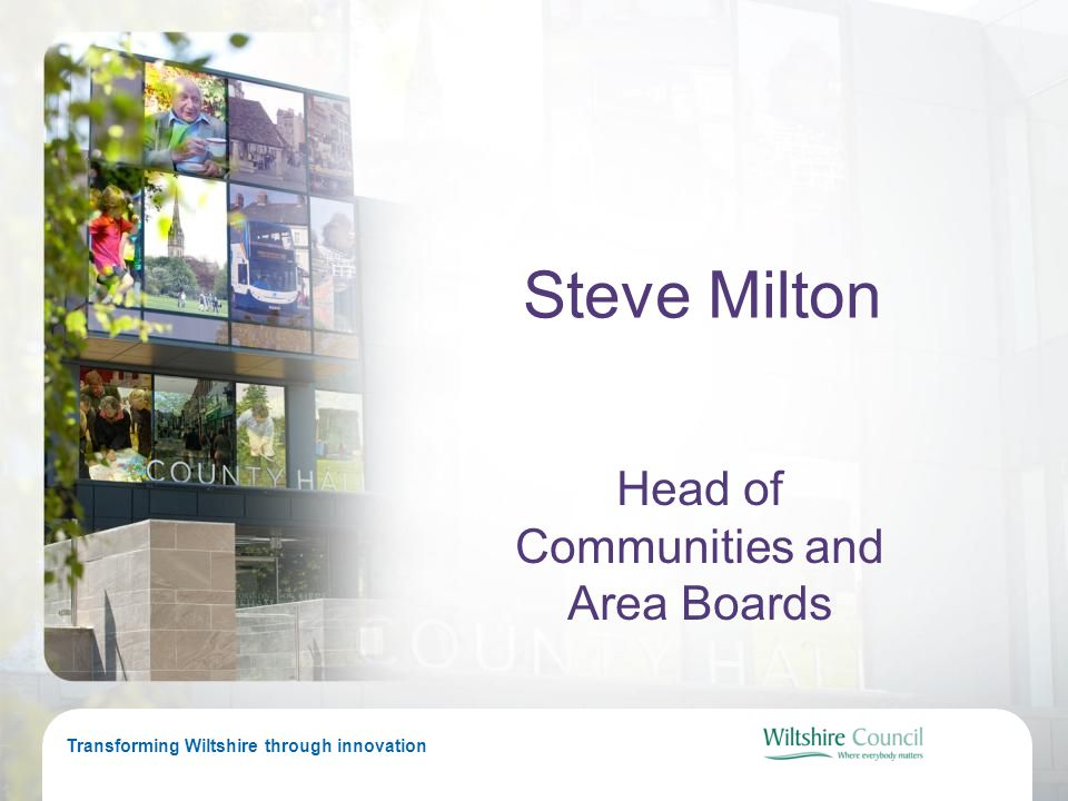 Transforming Wiltshire through innovation Steve Milton Head of Communities and Area Boards