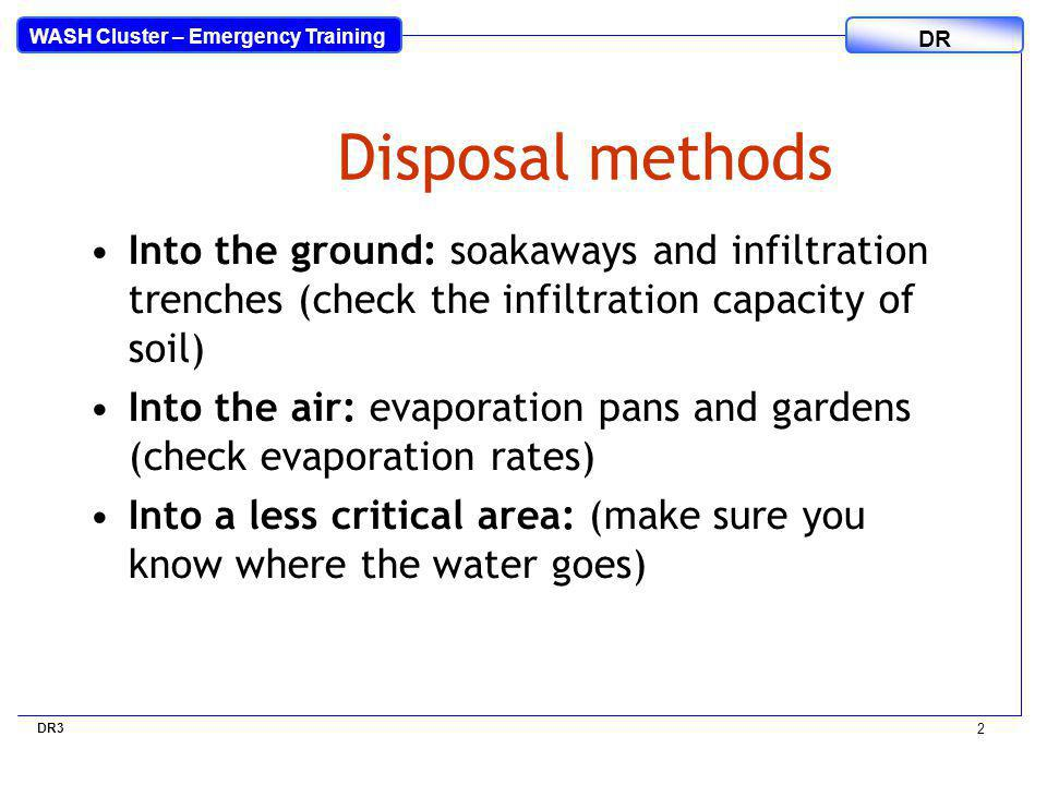 WASH Cluster – Emergency Training DR 2 Disposal methods Into the ground: soakaways and infiltration trenches (check the infiltration capacity of soil) ‏ Into the air: evaporation pans and gardens (check evaporation rates) ‏ Into a less critical area: (make sure you know where the water goes) ‏ DR3