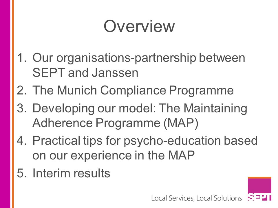 Overview 1.Our organisations-partnership between SEPT and Janssen 2.The Munich Compliance Programme 3.Developing our model: The Maintaining Adherence