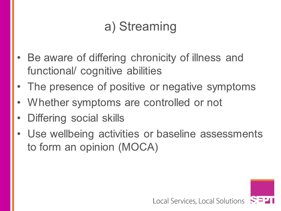 a) Streaming Be aware of differing chronicity of illness and functional/ cognitive abilities The presence of positive or negative symptoms Whether sym