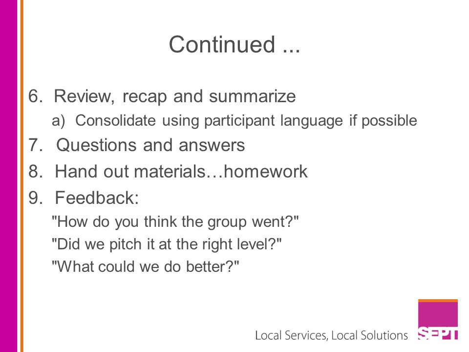Continued... 6. Review, recap and summarize a)Consolidate using participant language if possible 7. Questions and answers 8.Hand out materials…homewor