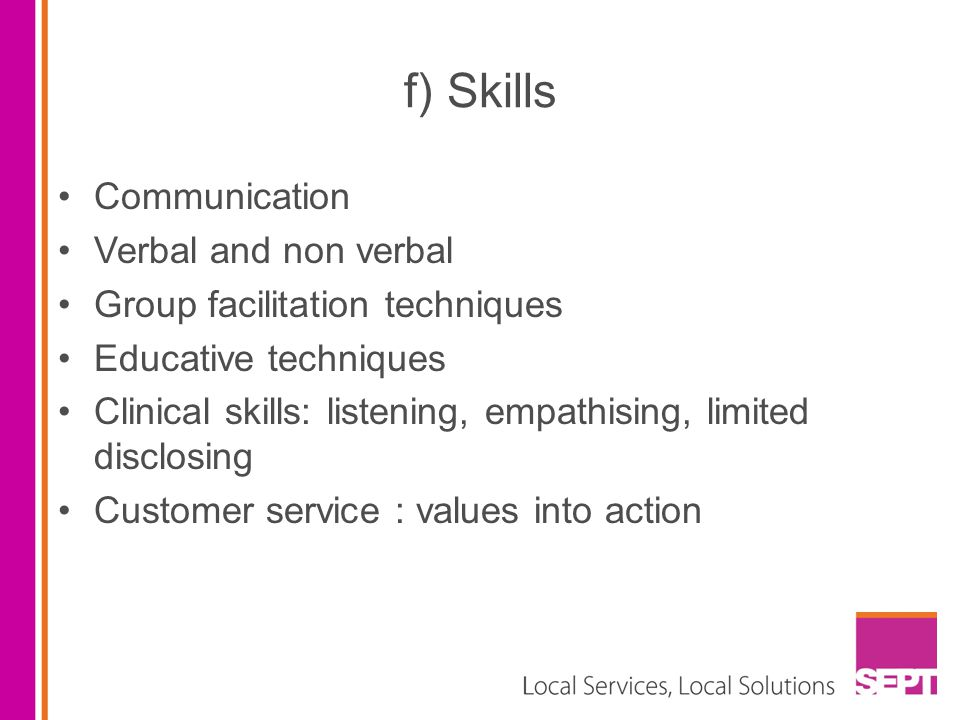 f) Skills Communication Verbal and non verbal Group facilitation techniques Educative techniques Clinical skills: listening, empathising, limited disc