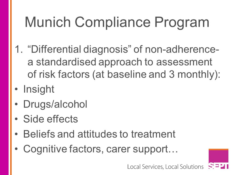Munich Compliance Program 1. Differential diagnosis of non-adherence- a standardised approach to assessment of risk factors (at baseline and 3 monthly): Insight Drugs/alcohol Side effects Beliefs and attitudes to treatment Cognitive factors, carer support…