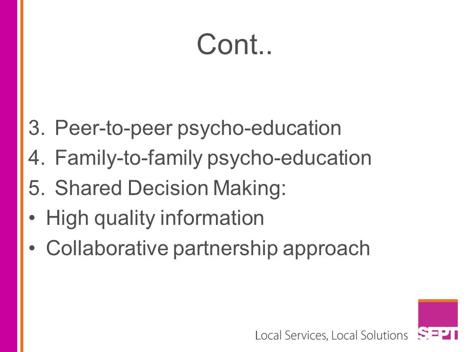 Cont.. 3.Peer-to-peer psycho-education 4.Family-to-family psycho-education 5.Shared Decision Making: High quality information Collaborative partnershi