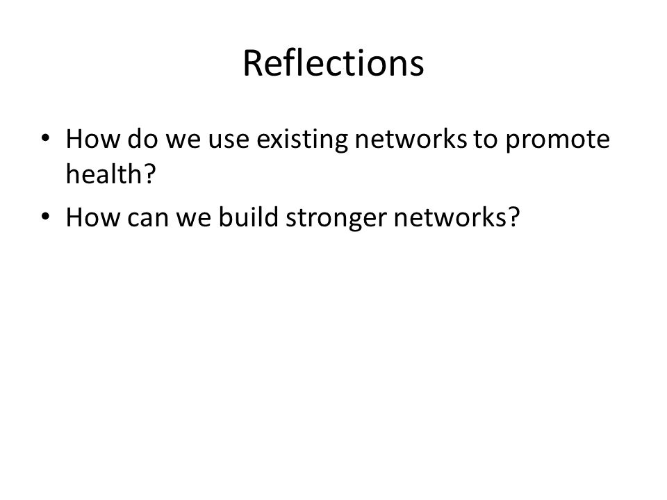 Reflections How do we use existing networks to promote health? How can we build stronger networks?