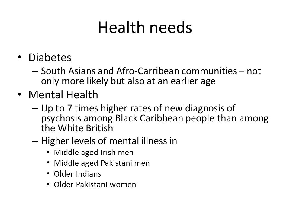 Health needs Diabetes – South Asians and Afro-Carribean communities – not only more likely but also at an earlier age Mental Health – Up to 7 times higher rates of new diagnosis of psychosis among Black Caribbean people than among the White British – Higher levels of mental illness in Middle aged Irish men Middle aged Pakistani men Older Indians Older Pakistani women