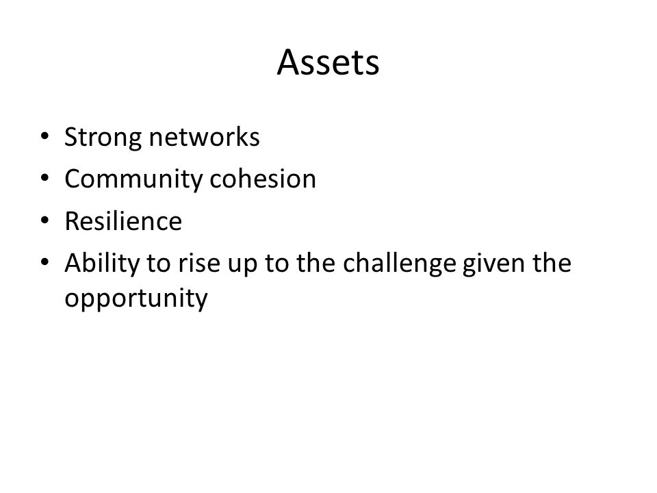 Assets Strong networks Community cohesion Resilience Ability to rise up to the challenge given the opportunity