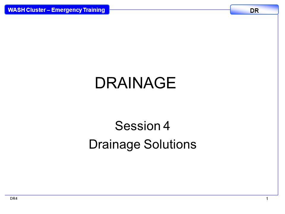 WASH Cluster – Emergency Training DR 1 DR4 1 DRAINAGE Session 4 Drainage Solutions