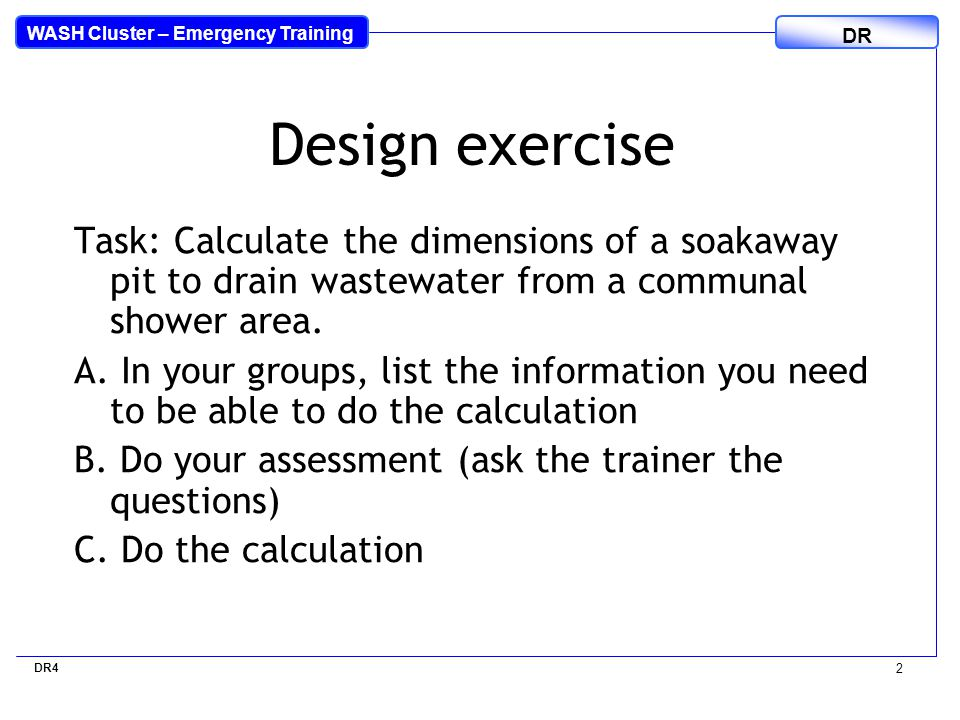 WASH Cluster – Emergency Training DR 2 Design exercise Task: Calculate the dimensions of a soakaway pit to drain wastewater from a communal shower area.