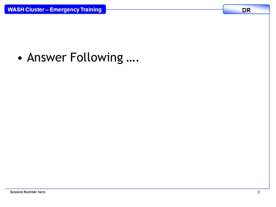 WASH Cluster – Emergency Training DR 3 Answer Following …. Session Number here 3