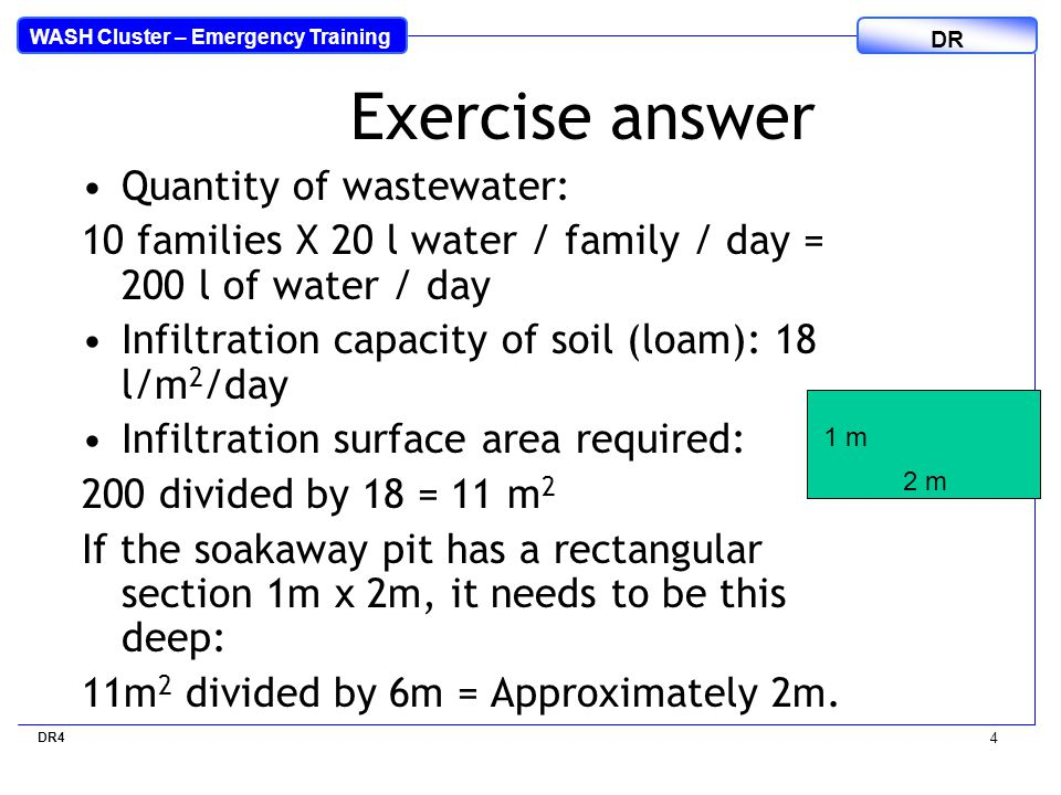 WASH Cluster – Emergency Training DR 4 Exercise answer Quantity of wastewater: 10 families X 20 l water / family / day = 200 l of water / day Infiltration capacity of soil (loam): 18 l/m 2 /day Infiltration surface area required: 200 divided by 18 = 11 m 2 If the soakaway pit has a rectangular section 1m x 2m, it needs to be this deep: 11m 2 divided by 6m = Approximately 2m.