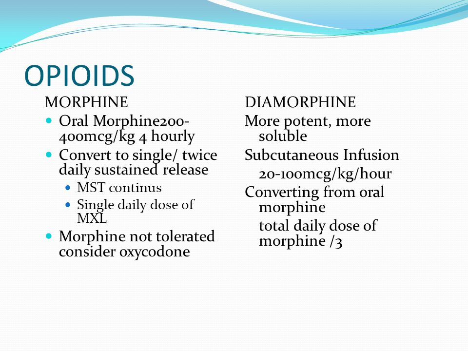OPIOIDS MORPHINE Oral Morphine200- 400mcg/kg 4 hourly Convert to single/ twice daily sustained release MST continus Single daily dose of MXL Morphine not tolerated consider oxycodone DIAMORPHINE More potent, more soluble Subcutaneous Infusion 20-100mcg/kg/hour Converting from oral morphine total daily dose of morphine /3