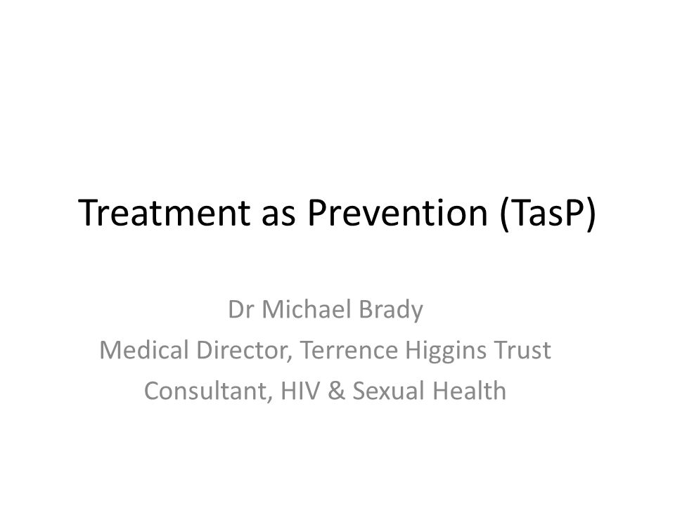 Treatment as Prevention (TasP) Dr Michael Brady Medical Director, Terrence Higgins Trust Consultant, HIV & Sexual Health