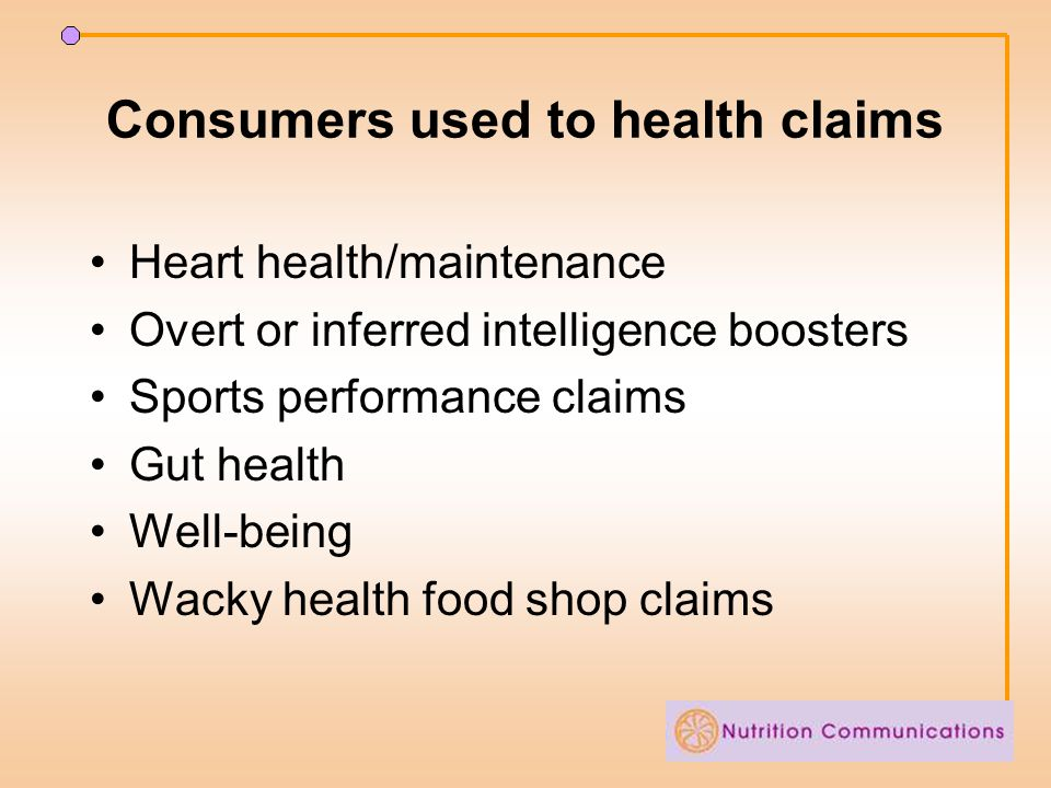 Consumers used to health claims Heart health/maintenance Overt or inferred intelligence boosters Sports performance claims Gut health Well-being Wacky
