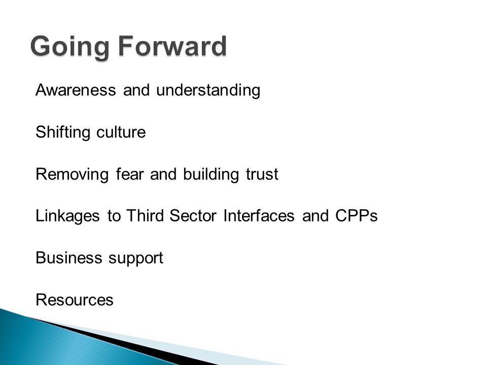Awareness and understanding Shifting culture Removing fear and building trust Linkages to Third Sector Interfaces and CPPs Business support Resources