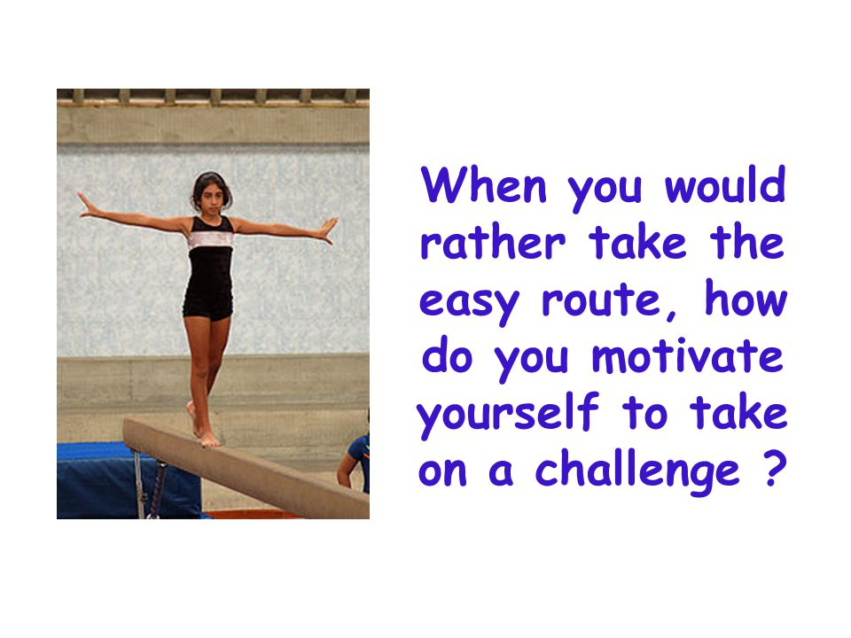 When you would rather take the easy route, how do you motivate yourself to take on a challenge