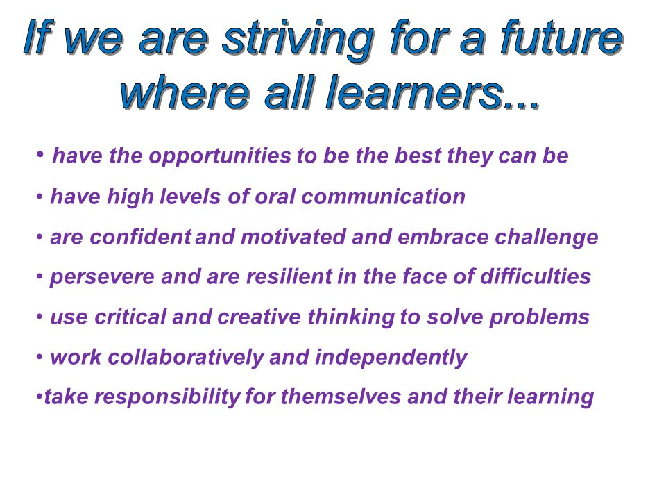 have the opportunities to be the best they can be have high levels of oral communication are confident and motivated and embrace challenge persevere and are resilient in the face of difficulties use critical and creative thinking to solve problems work collaboratively and independently take responsibility for themselves and their learning