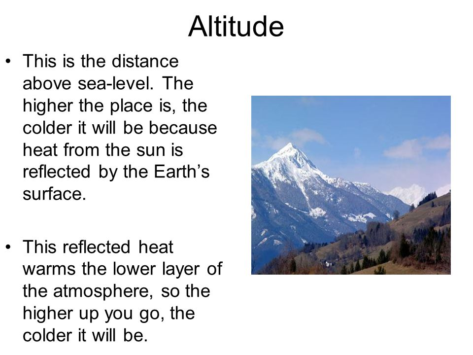Altitude This is the distance above sea-level. The higher the place is, the colder it will be because heat from the sun is reflected by the Earth's su