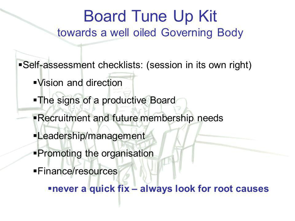 18 Board Tune Up Kit towards a well oiled Governing Body  Self-assessment checklists: (session in its own right)  Vision and direction  The signs of a productive Board  Recruitment and future membership needs  Leadership/management  Promoting the organisation  Finance/resources  never a quick fix – always look for root causes