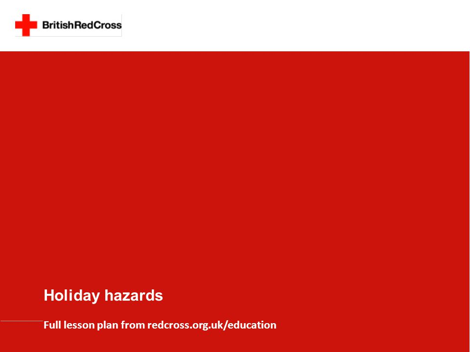 Holiday hazards Full lesson plan from redcross.org.uk/education