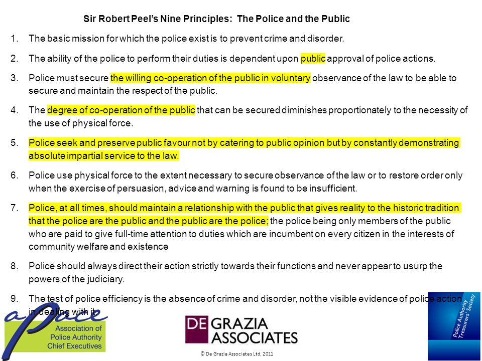 © De Grazia Associates Ltd. 2011 Sir Robert Peel's Nine Principles: The Police and the Public 1.The basic mission for which the police exist is to pre