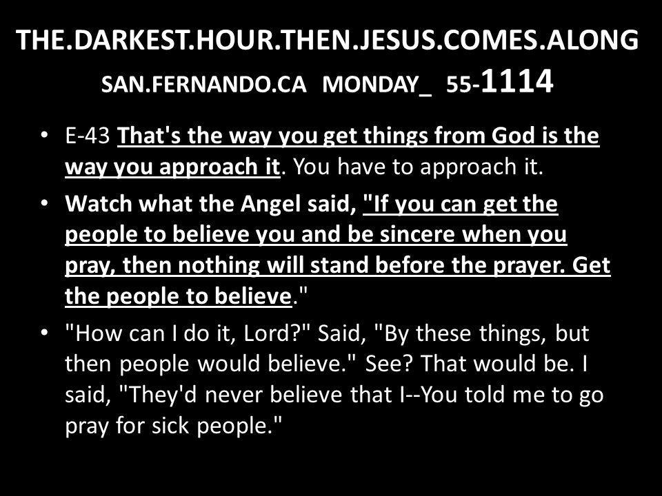 THE.DARKEST.HOUR.THEN.JESUS.COMES.ALONG SAN.FERNANDO.CA MONDAY_ 55- 1114 E-43 That's the way you get things from God is the way you approach it. You h