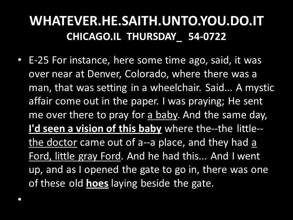 WHATEVER.HE.SAITH.UNTO.YOU.DO.IT CHICAGO.IL THURSDAY_ 54-0722 E-25 For instance, here some time ago, said, it was over near at Denver, Colorado, where