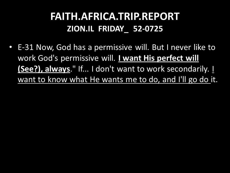 FAITH.AFRICA.TRIP.REPORT ZION.IL FRIDAY_ 52-0725 E-31 Now, God has a permissive will. But I never like to work God's permissive will. I want His perfe