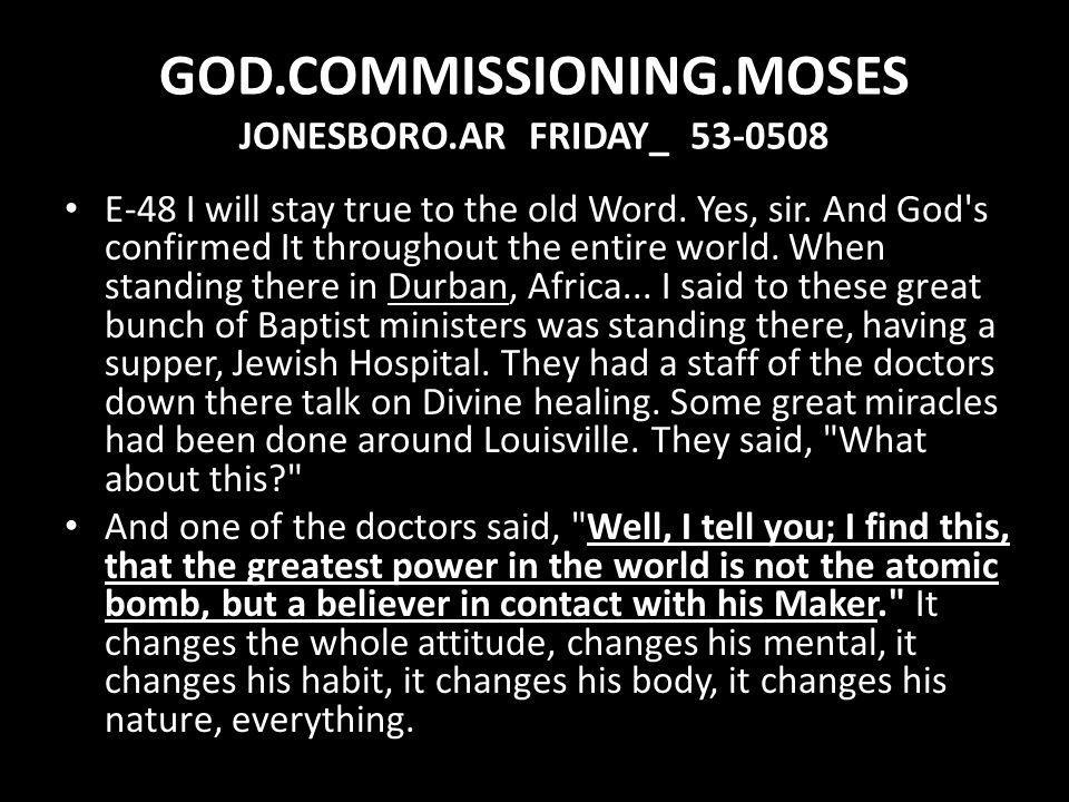 GOD.COMMISSIONING.MOSES JONESBORO.AR FRIDAY_ 53-0508 E-48 I will stay true to the old Word. Yes, sir. And God's confirmed It throughout the entire wor