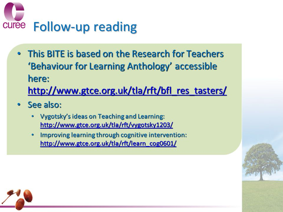 Follow-up reading This BITE is based on the Research for Teachers 'Behaviour for Learning Anthology' accessible here: http://www.gtce.org.uk/tla/rft/b