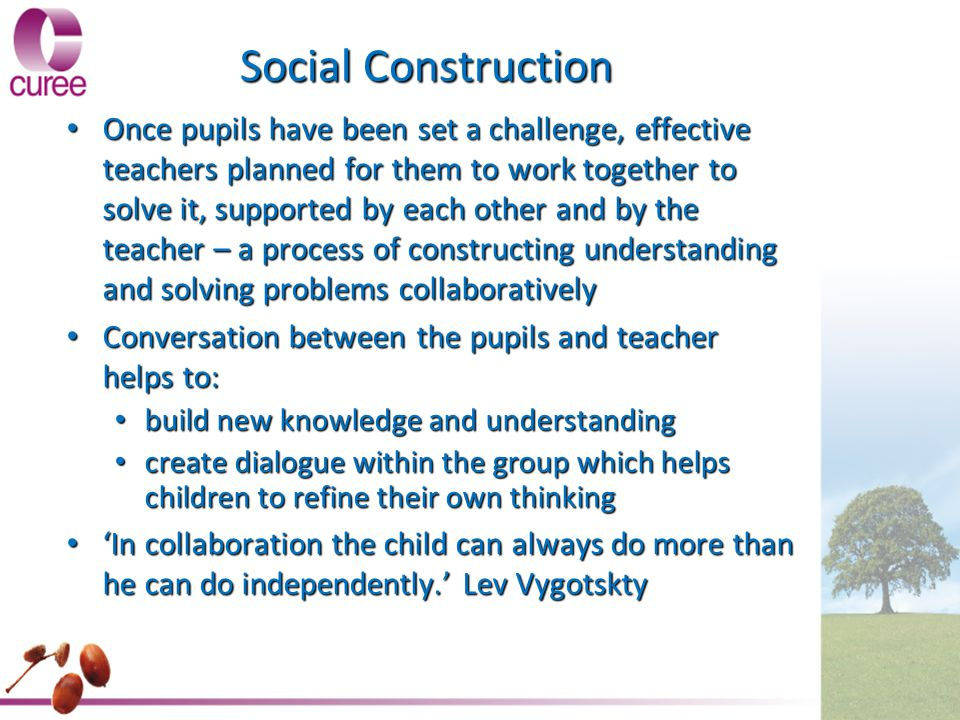 Social Construction Once pupils have been set a challenge, effective teachers planned for them to work together to solve it, supported by each other a