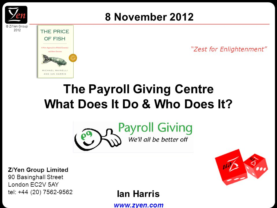 © Z/Yen Group 2010 © Z/Yen Group 2012 Z/Yen Group Limited 90 Basinghall Street London EC2V 5AY tel: +44 (20) 7562-9562 Zest for Enlightenment 8 November 2012 The Payroll Giving Centre What Does It Do & Who Does It.