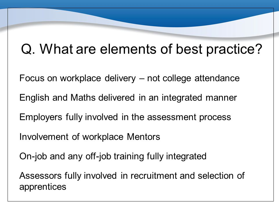 Q. What are elements of best practice? Focus on workplace delivery – not college attendance English and Maths delivered in an integrated manner Employ