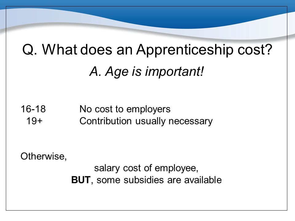 Q. What does an Apprenticeship cost? A. Age is important! 16-18No cost to employers 19+Contribution usually necessary Otherwise, salary cost of employ