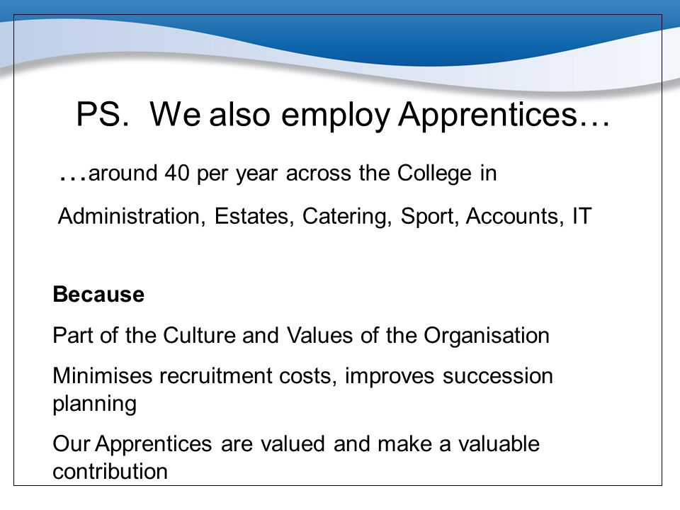 PS. We also employ Apprentices… … around 40 per year across the College in Administration, Estates, Catering, Sport, Accounts, IT Because Part of the