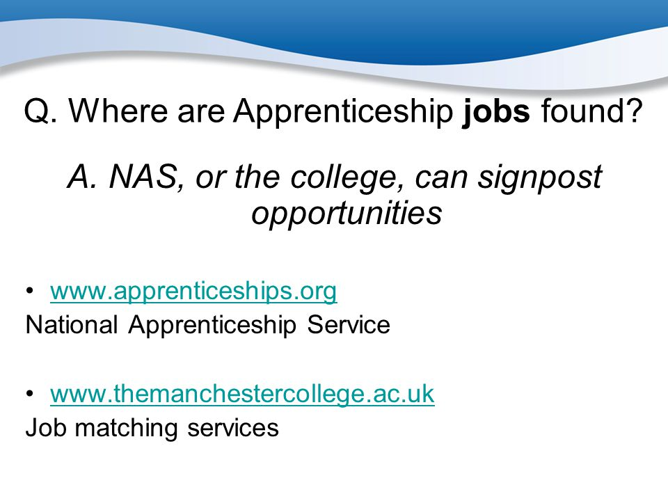 Q. Where are Apprenticeship jobs found? A. NAS, or the college, can signpost opportunities www.apprenticeships.org National Apprenticeship Service www