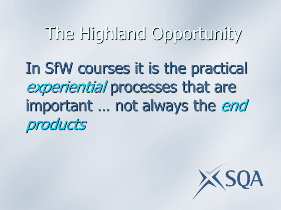 The Highland Opportunity The Highland Opportunity In SfW courses it is the practical experiential processes that are important … not always the end products