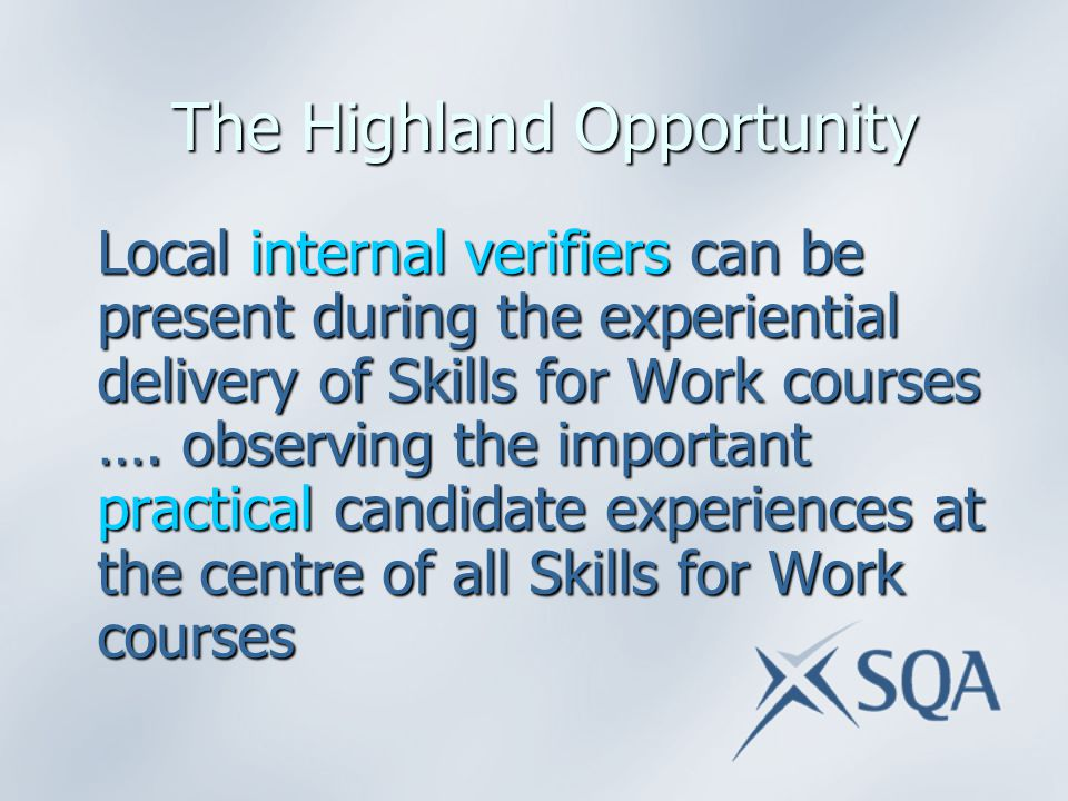 The Highland Opportunity The Highland Opportunity Local internal verifiers can be present during the experiential delivery of Skills for Work courses ….