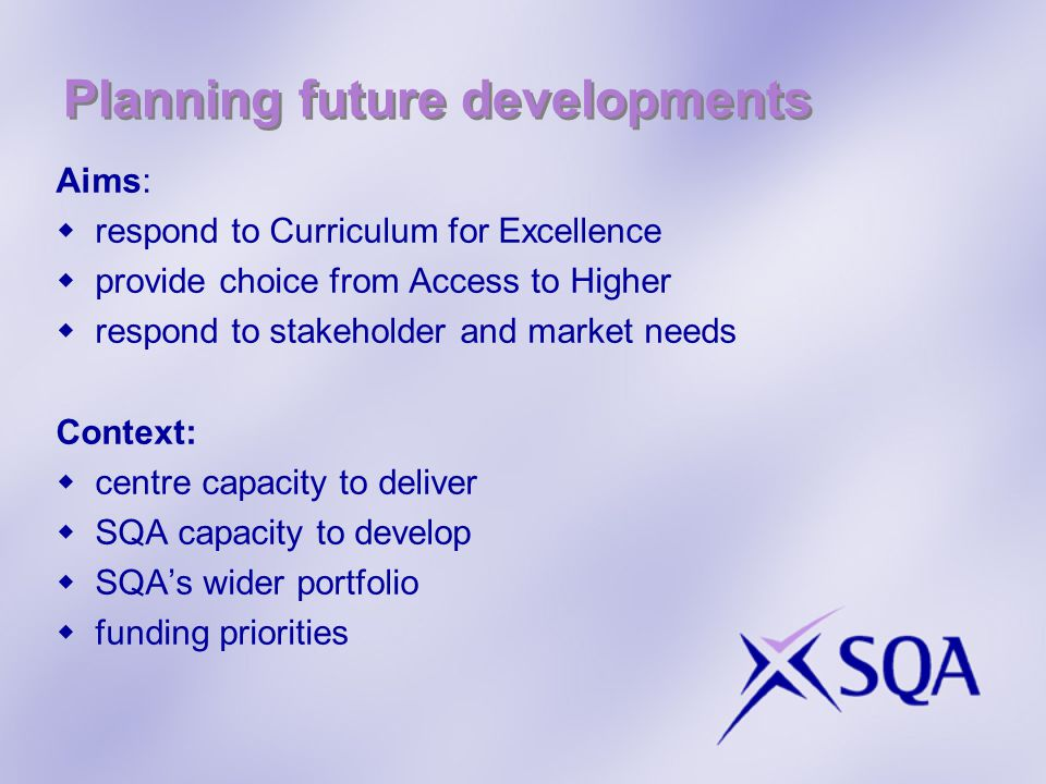 Planning future developments Aims:  respond to Curriculum for Excellence  provide choice from Access to Higher  respond to stakeholder and market needs Context:  centre capacity to deliver  SQA capacity to develop  SQA's wider portfolio  funding priorities